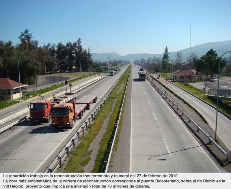 La repartición trabaja en la reconstrucción tras terremoto y tsunami del 27 de febrero de 2010. La obra más emblemática de la cartera de reconstrucción corresponde al puente Bicentenario, sobre el río Bíobío en la VIII Región, proyecto que implica una inversión total de 70 millones de dólares.